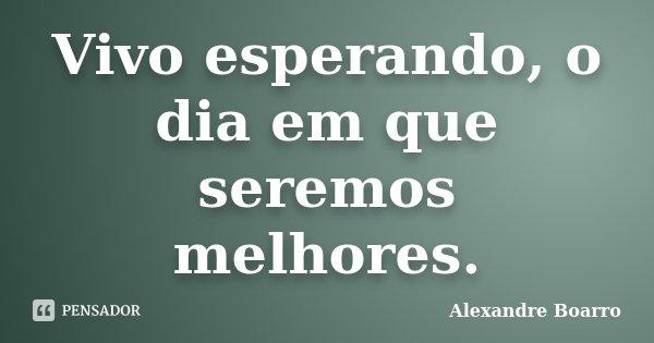Vivo esperando, o dia em que seremos melhores.... Frase de Alexandre Boarro.
