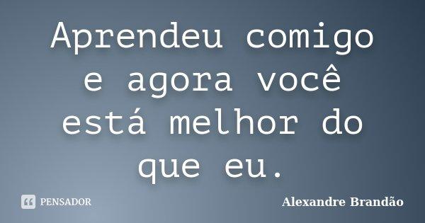 Aprendeu comigo e agora você está melhor do que eu.... Frase de Alexandre Brandão.