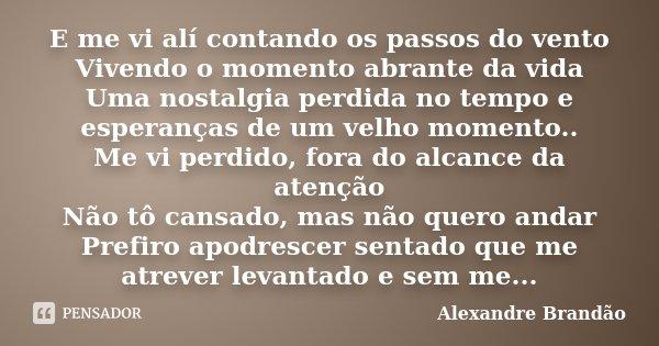 E me vi alí contando os passos do vento Vivendo o momento abrante da vida Uma nostalgia perdida no tempo e esperanças de um velho momento.. Me vi perdido, fora ... Frase de Alexandre Brandão.