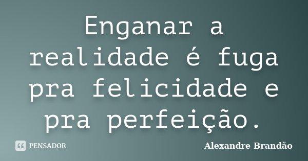 Enganar a realidade é fuga pra felicidade e pra perfeição.... Frase de Alexandre Brandão.