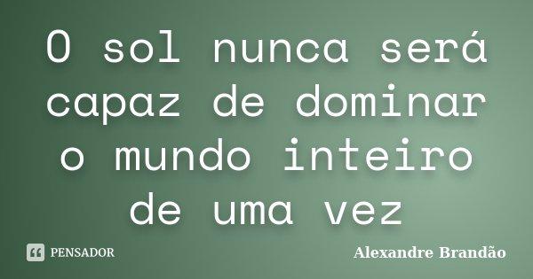 O sol nunca será capaz de dominar o mundo inteiro de uma vez... Frase de Alexandre Brandão.