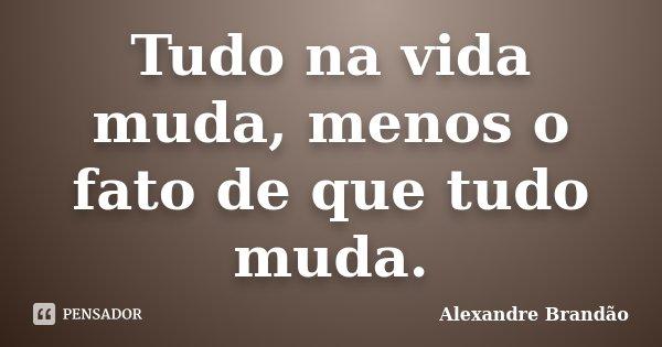 Tudo na vida muda, menos o fato de que tudo muda.... Frase de Alexandre Brandão.