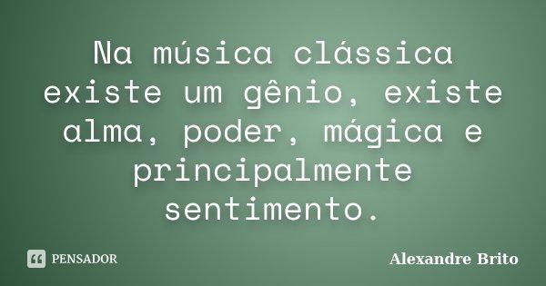 Na música clássica existe um gênio, existe alma, poder, mágica e principalmente sentimento.... Frase de Alexandre Brito.
