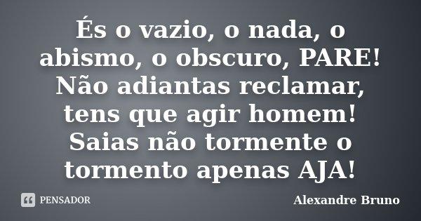 És o vazio, o nada, o abismo, o obscuro, PARE! Não adiantas reclamar, tens que agir homem! Saias não tormente o tormento apenas AJA!... Frase de Alexandre Bruno.