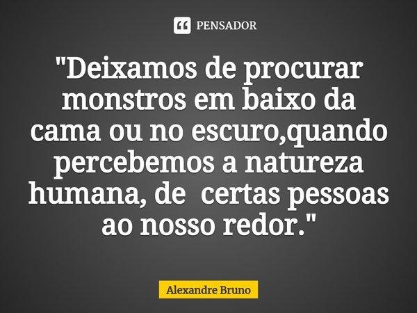 """""""Deixamos de procurar monstros em baixo da cama ou no escuro,quando percebemos a natureza humana, de certas pessoas ao nosso redor.""""... Frase de Alexandre Bruno."""