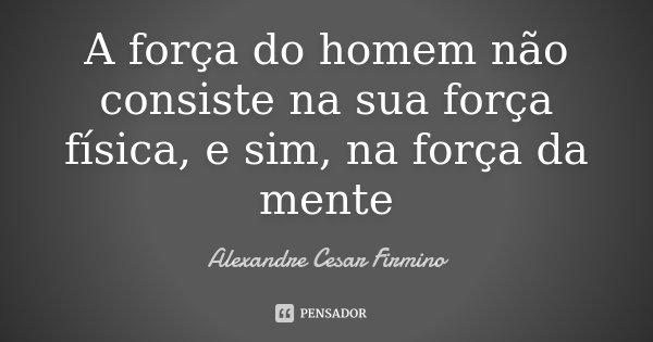 A força do homem não consiste na sua força física, e sim, na força da mente... Frase de Alexandre Cesar Firmino.
