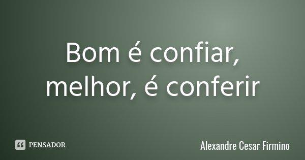 Bom é confiar, melhor, é conferir... Frase de Alexandre Cesar Firmino.