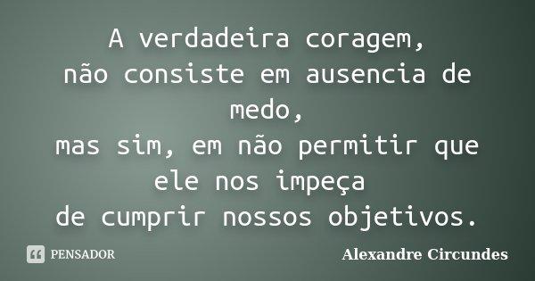 A verdadeira coragem, não consiste em ausencia de medo, mas sim, em não permitir que ele nos impeça de cumprir nossos objetivos.... Frase de Alexandre Circundes.
