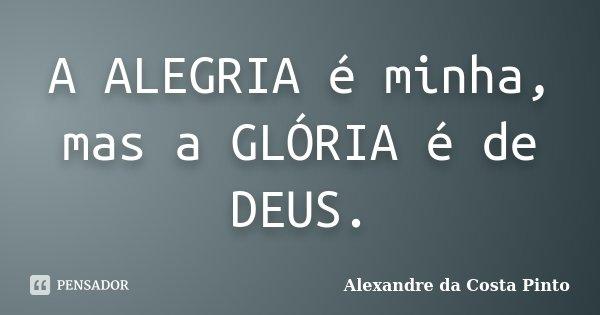 A ALEGRIA é minha, mas a GLÓRIA é de DEUS.... Frase de Alexandre da Costa Pinto.