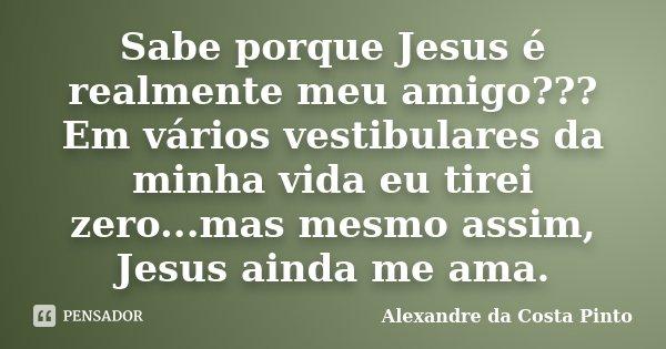 Sabe porque Jesus é realmente meu amigo??? Em vários vestibulares da minha vida eu tirei zero...mas mesmo assim, Jesus ainda me ama.... Frase de Alexandre da Costa Pinto.