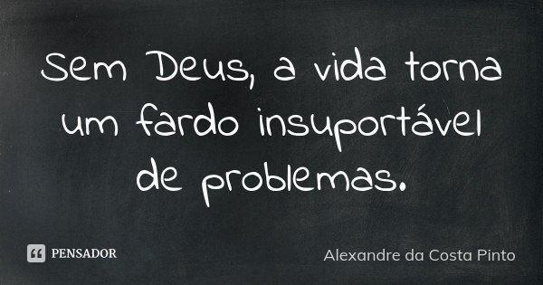 Sem Deus, a vida torna um fardo insuportável de problemas.... Frase de Alexandre da Costa Pinto.