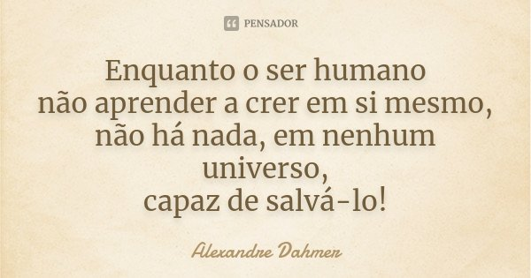 ENQUANTO O SER HUMANO NÃO APRENDER A CRER EM SI MESMO, NÃO HÁ NADA, EM NENHUM UNIVERSO, CAPAZ DE SALVÁ-LO!... Frase de Alexandre Dahmer.