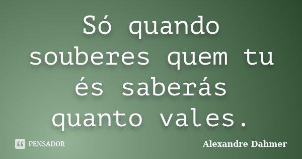 Só quando souberes quem tu és saberás quanto vales.... Frase de Alexandre Dahmer.