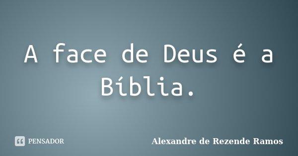 A face de Deus é a Bíblia.... Frase de Alexandre de rezende Ramos.