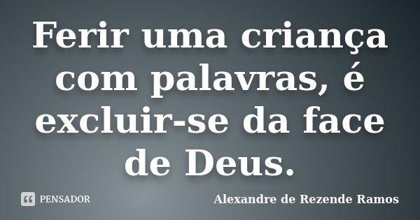 Ferir uma criança com palavras, é excluir-se da face de Deus.... Frase de Alexandre de rezende Ramos.