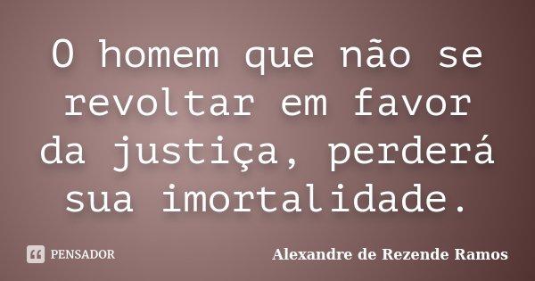 O homem que não se revoltar em favor da justiça, perderá sua imortalidade.... Frase de Alexandre de rezende Ramos.