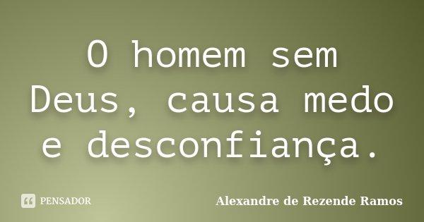 O homem sem Deus, causa medo e desconfiança.... Frase de Alexandre de rezende Ramos.