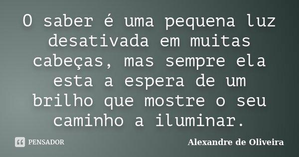 O saber é uma pequena luz desativada em muitas cabeças, mas sempre ela esta a espera de um brilho que mostre o seu caminho a iluminar.... Frase de Alexandre de Oliveira.