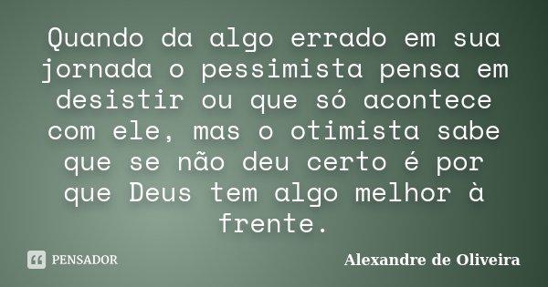 Quando da algo errado em sua jornada o pessimista pensa em desistir ou que só acontece com ele, mas o otimista sabe que se não deu certo é por que Deus tem algo... Frase de Alexandre de Oliveira.