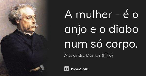 A mulher - é o anjo e o diabo num só corpo.... Frase de Alexandre Dumas (filho).