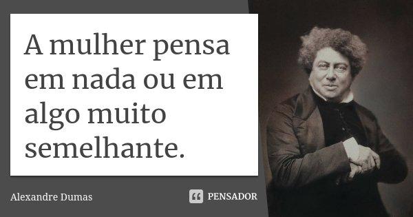 A mulher pensa em nada ou em algo muito semelhante.... Frase de Alexandre Dumas.