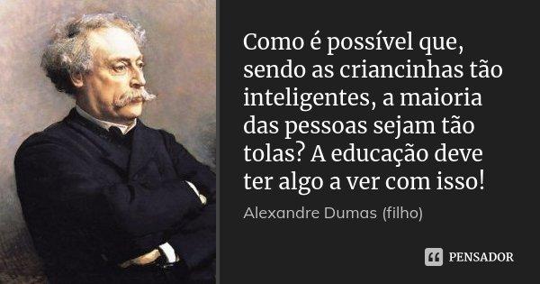 Como é possível que, sendo as criancinhas tão inteligentes, a maioria das pessoas sejam tão tolas? A educação deve ter algo a ver com isso!... Frase de Alexandre Dumas (filho).