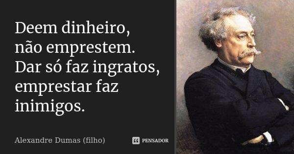 Dêem dinheiro, não emprestem. Dar só faz ingratos, emprestar faz inimigos.... Frase de Alexandre Dumas (filho).