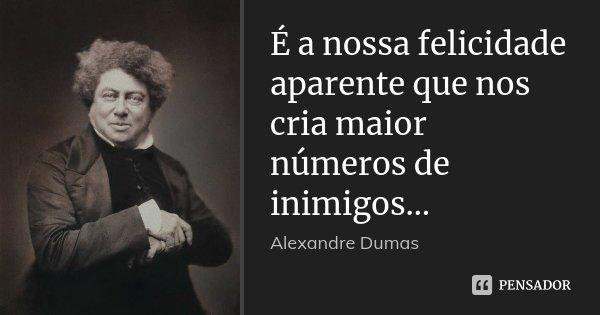 É a nossa felicidade aparente que nos cria maior números de inimigos…... Frase de Alexandre Dumas.