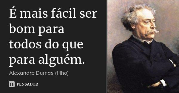É mais fácil ser bom para todos do que para alguém.... Frase de Alexandre Dumas (filho).
