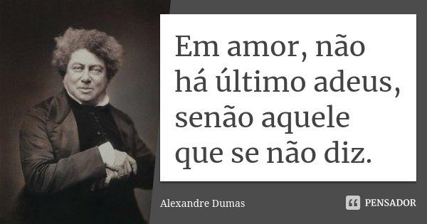 Em amor, não há último adeus, senão aquele que se não diz.... Frase de Alexandre Dumas.