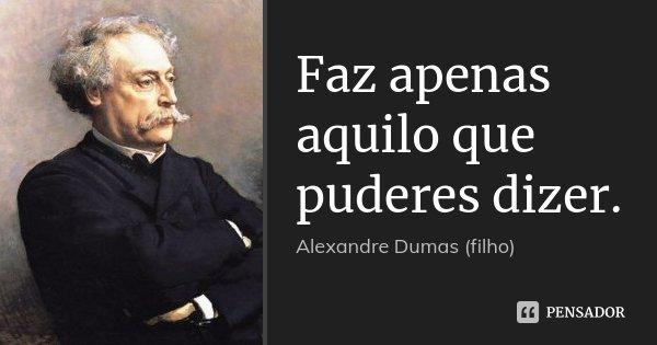 Faz apenas aquilo que puderes dizer.... Frase de Alexandre Dumas (filho).