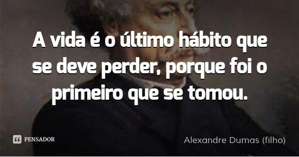 A vida é o último hábito que se deve perder, porque foi o primeiro que se tomou.... Frase de Alexandre Dumas (filho).