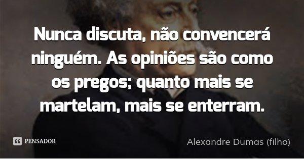 Nunca discuta, não convencerá ninguém. As opiniões são como os pregos; quanto mais se martelam, mais se enterram.... Frase de Alexandre Dumas (filho).