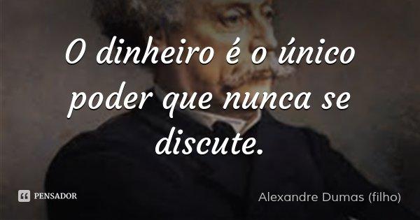 O dinheiro é o único poder que nunca se discute.... Frase de Alexandre Dumas (filho).