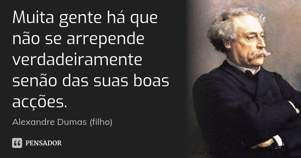 Muita gente há que não se arrepende verdadeiramente senão das suas boas acções.... Frase de Alexandre Dumas (filho).