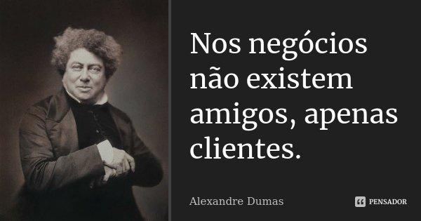 Nos negócios não existem amigos, apenas clientes.... Frase de Alexandre Dumas.