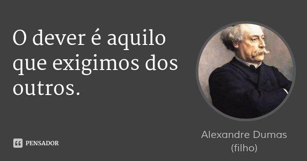 O dever é aquilo que exigimos dos outros.... Frase de Alexandre Dumas (filho).