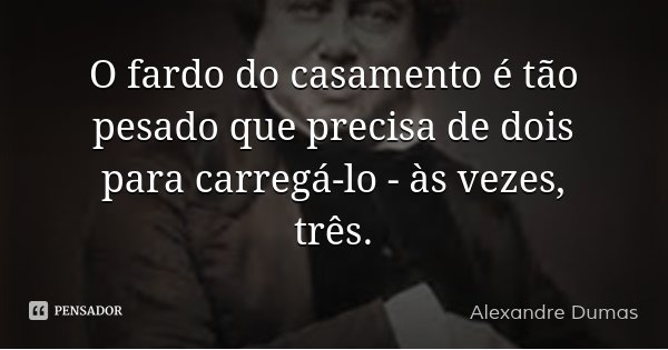 O fardo do casamento é tão pesado que precisa de dois para carregá-lo - às vezes, três.... Frase de Alexandre Dumas.