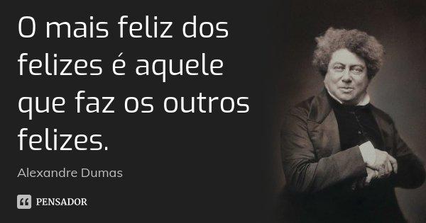 O mais feliz dos felizes é aquele que faz os outros felizes.... Frase de Alexandre Dumas.
