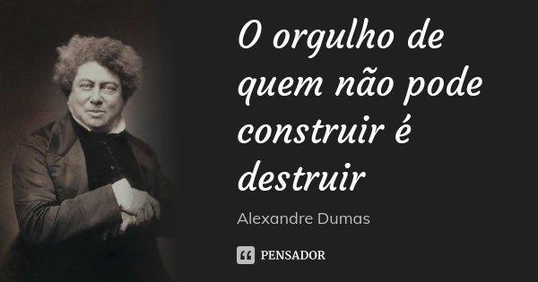 O orgulho de quem não pode construir é destruir... Frase de Alexandre Dumas.