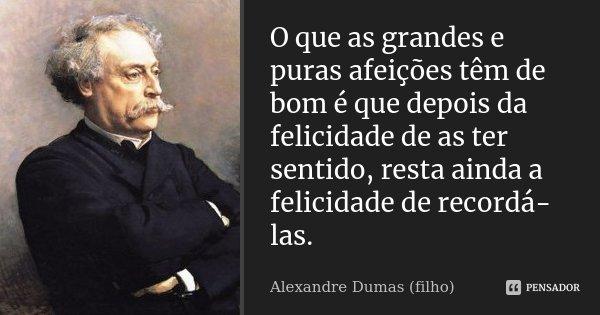 O que as grandes e puras afeições têm de bom é que depois da felicidade de as ter sentido, resta ainda a felicidade de recordá-las.... Frase de Alexandre Dumas (filho).
