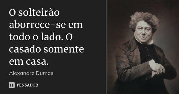O solteirão aborrece-se em todo o lado. O casado somente em casa.... Frase de Alexandre Dumas.
