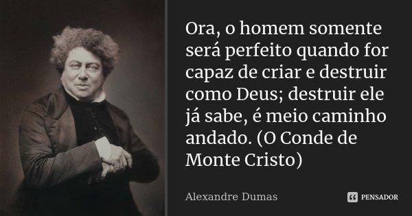 Ora, o homem somente será perfeito quando for capaz de criar e destruir como Deus; destruir ele já sabe, é meio caminho andado. (O Conde de Monte Cristo)... Frase de Alexandre Dumas.