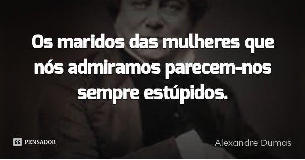 Os maridos das mulheres que nós admiramos parecem-nos sempre estúpidos.... Frase de Alexandre Dumas.