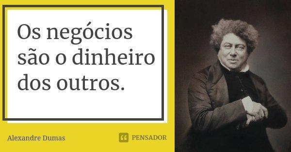 Os negócios são o dinheiro dos outros.... Frase de Alexandre Dumas.