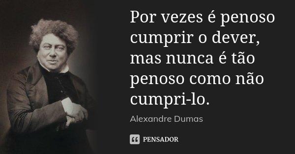 Por vezes é penoso cumprir o dever, mas nunca é tão penoso como não cumpri-lo.... Frase de Alexandre Dumas.