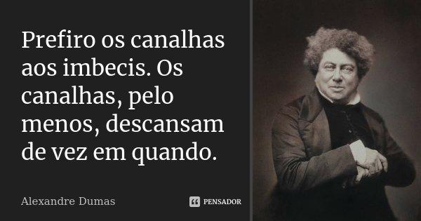 Prefiro os canalhas aos imbecis. Os canalhas, pelo menos, descansam de vez em quando.... Frase de Alexandre Dumas.
