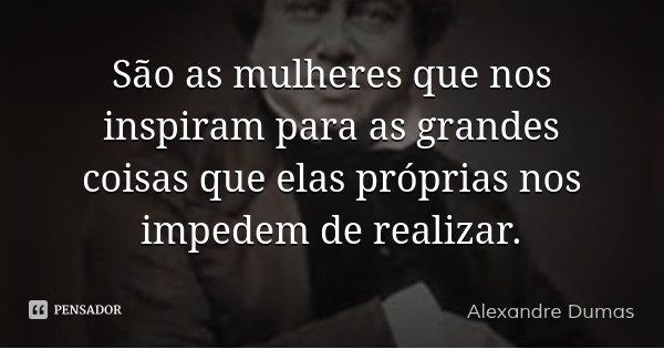 São as mulheres que nos inspiram para as grandes coisas que elas próprias nos impedem de realizar.... Frase de Alexandre Dumas.