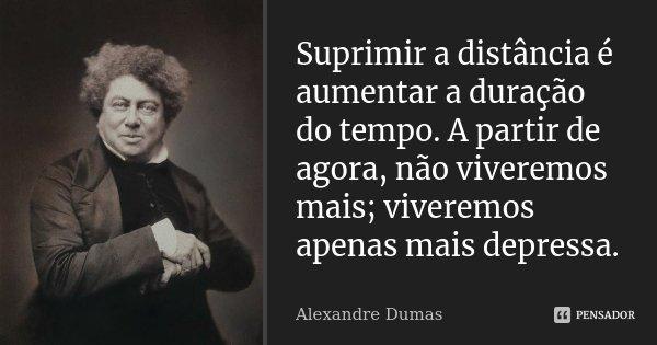Suprimir a distância é aumentar a duração do tempo. A partir de agora, não viveremos mais; viveremos apenas mais depressa.... Frase de Alexandre Dumas.