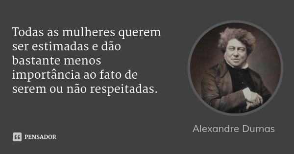 Todas as mulheres querem ser estimadas e dão bastante menos importância ao fato de serem ou não respeitadas.... Frase de Alexandre Dumas.